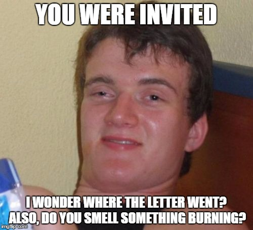 10 Guy Meme | YOU WERE INVITED I WONDER WHERE THE LETTER WENT? ALSO, DO YOU SMELL SOMETHING BURNING? | image tagged in memes,10 guy | made w/ Imgflip meme maker