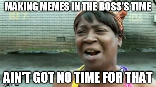 Ain't Nobody Got Time For That Meme | MAKING MEMES IN THE BOSS'S TIME AIN'T GOT NO TIME FOR THAT | image tagged in memes,aint nobody got time for that | made w/ Imgflip meme maker