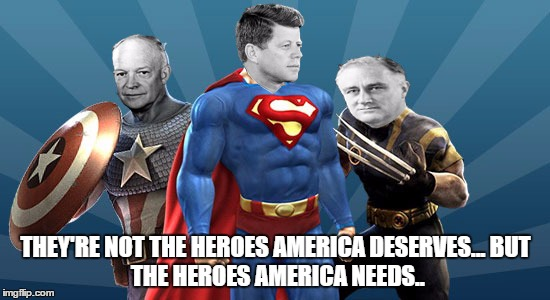 'I cannot stand idly by and watch another decade of terrible presidents get elected..!' | THEY'RE NOT THE HEROES AMERICA DESERVES...BUT THE HEROES AMERICA NEEDS.. | image tagged in jfk,eisenhower,ike,fdr,president,bad luck brian | made w/ Imgflip meme maker