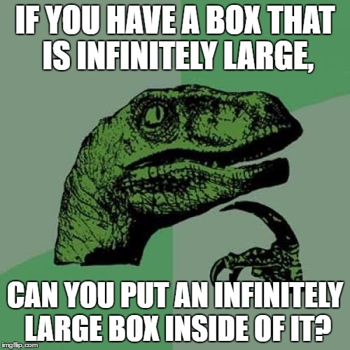 Here's a worthless question that has no point and could possibly start some idiotic arguments. | IF YOU HAVE A BOX THAT IS INFINITELY LARGE, CAN YOU PUT AN INFINITELY LARGE BOX INSIDE OF IT? | image tagged in memes,philosoraptor | made w/ Imgflip meme maker