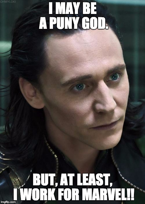Nice Guy Loki | I MAY BE A PUNY GOD. BUT, AT LEAST, I WORK FOR MARVEL!! | image tagged in memes,nice guy loki | made w/ Imgflip meme maker