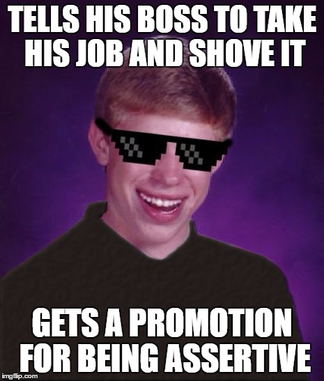 Good Luck Brian | TELLS HIS BOSS TO TAKE HIS JOB AND SHOVE IT GETS A PROMOTION FOR BEING ASSERTIVE | image tagged in good luck brian | made w/ Imgflip meme maker