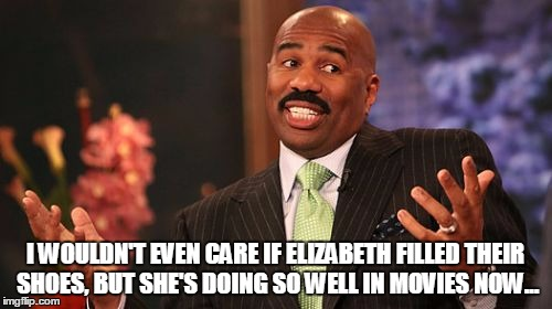 Steve Harvey Meme | I WOULDN'T EVEN CARE IF ELIZABETH FILLED THEIR SHOES, BUT SHE'S DOING SO WELL IN MOVIES NOW... | image tagged in memes,steve harvey | made w/ Imgflip meme maker