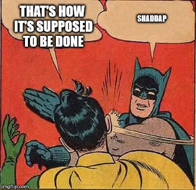 Batman Slapping Robin Meme | THAT'S HOW IT'S SUPPOSED TO BE DONE SHADDAP | image tagged in memes,batman slapping robin | made w/ Imgflip meme maker