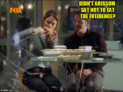 DIDN'T GRISSOM SAY NOT TO EAT THE EVEIDENCE? | made w/ Imgflip meme maker