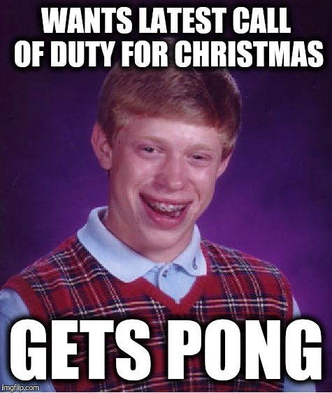 Christmas wishes |  WANTS LATEST CALL OF DUTY FOR CHRISTMAS; GETS PONG | image tagged in memes,bad luck brian,christmas,gifts,call of duty,pong | made w/ Imgflip meme maker