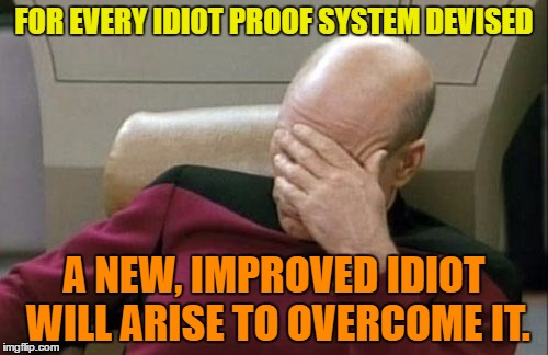 Can't stop idiots | FOR EVERY IDIOT PROOF SYSTEM DEVISED A NEW, IMPROVED IDIOT WILL ARISE TO OVERCOME IT. | image tagged in memes,captain picard facepalm,funny,idiot,humor,funny memes | made w/ Imgflip meme maker