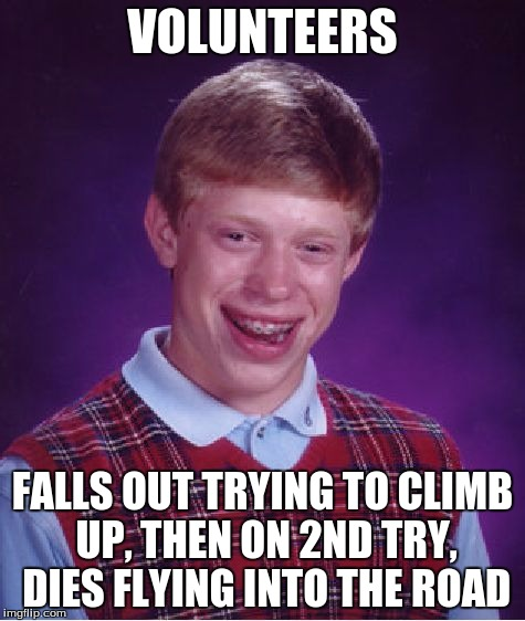 Bad Luck Brian Meme | VOLUNTEERS FALLS OUT TRYING TO CLIMB UP, THEN ON 2ND TRY, DIES FLYING INTO THE ROAD | image tagged in memes,bad luck brian | made w/ Imgflip meme maker