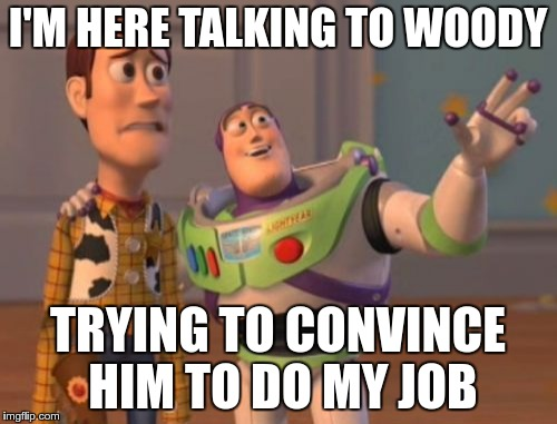 X, X Everywhere Meme | I'M HERE TALKING TO WOODY TRYING TO CONVINCE HIM TO DO MY JOB | image tagged in memes,x x everywhere | made w/ Imgflip meme maker