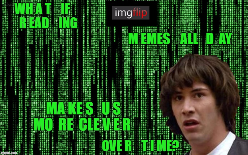 Imgflip Matrix Conspiracy Keanu | WH A T    IF     R EAD    ING M EMES    ALL   D  AY MA KE S   U S   MO  RE  CLE V E R OVE R    T I ME? | image tagged in memes | made w/ Imgflip meme maker