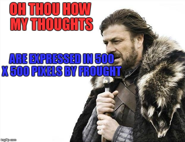 Brace Yourselves X is Coming Meme | OH THOU HOW MY THOUGHTS ARE EXPRESSED IN 500 X 500 PIXELS BY FROUGHT | image tagged in memes,brace yourselves x is coming | made w/ Imgflip meme maker