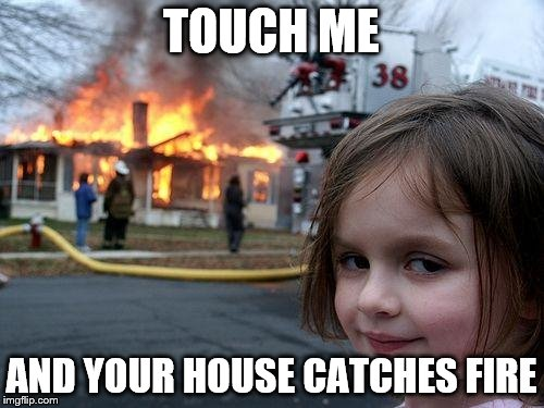Disaster Girl Meme | TOUCH ME AND YOUR HOUSE CATCHES FIRE | image tagged in memes,disaster girl | made w/ Imgflip meme maker