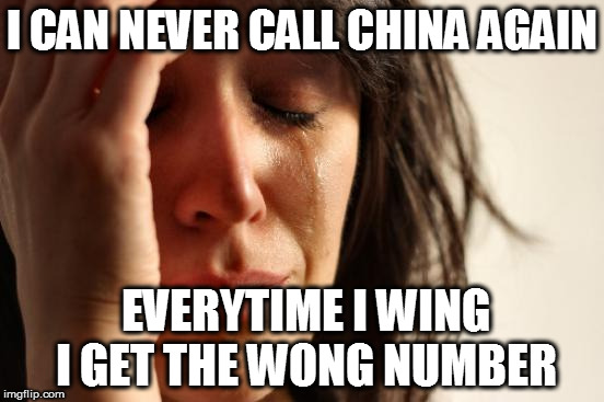 First World Problems Meme | I CAN NEVER CALL CHINA AGAIN EVERYTIME I WING I GET THE WONG NUMBER | image tagged in memes,first world problems | made w/ Imgflip meme maker
