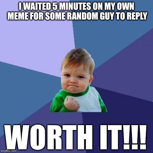 Success Kid Meme | I WAITED 5 MINUTES ON MY OWN MEME FOR SOME RANDOM GUY TO REPLY WORTH IT!!! | image tagged in memes,success kid | made w/ Imgflip meme maker