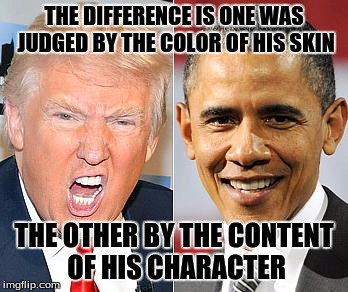 Truth for the last 8 years |  THE DIFFERENCE IS ONE WAS JUDGED BY THE COLOR OF HIS SKIN; THE OTHER BY THE CONTENT OF HIS CHARACTER | image tagged in trump obama | made w/ Imgflip meme maker