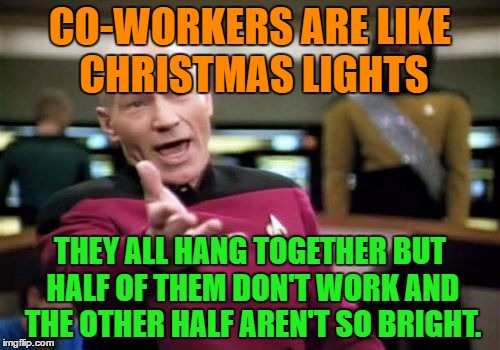 Co-workers |  CO-WORKERS ARE LIKE CHRISTMAS LIGHTS; THEY ALL HANG TOGETHER BUT HALF OF THEM DON'T WORK AND THE OTHER HALF AREN'T SO BRIGHT. | image tagged in memes,picard wtf,funny,co-workers,christmas,work | made w/ Imgflip meme maker