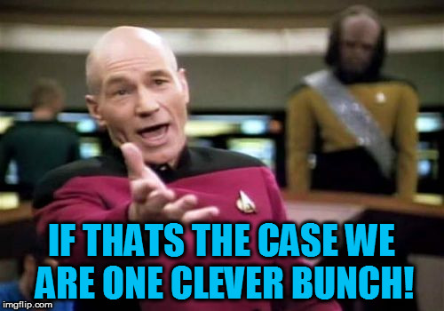 Picard Wtf Meme | IF THATS THE CASE WE ARE ONE CLEVER BUNCH! | image tagged in memes,picard wtf | made w/ Imgflip meme maker