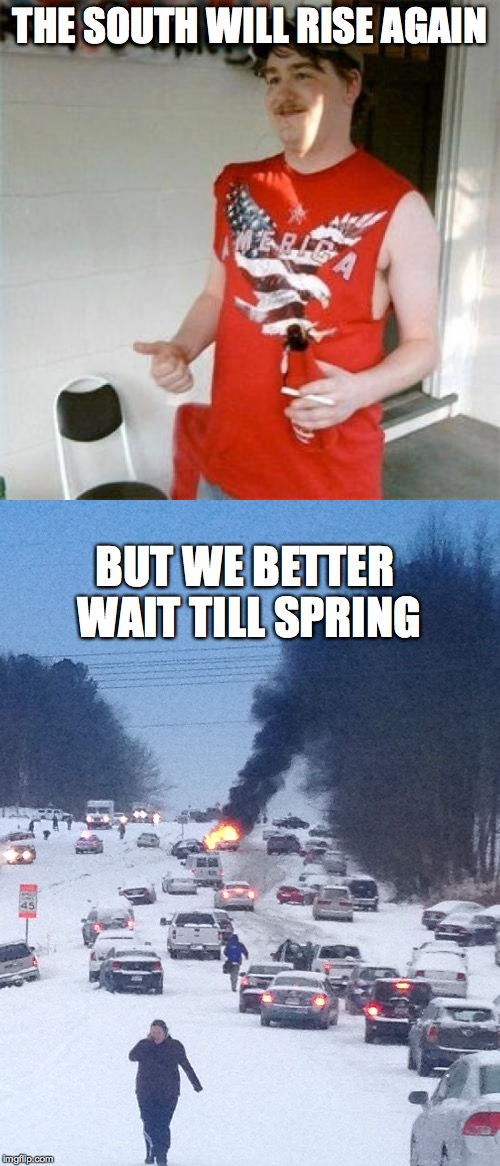 THE SOUTH WILL RISE AGAIN BUT WE BETTER WAIT TILL SPRING | image tagged in the south,you might be a redneck if | made w/ Imgflip meme maker