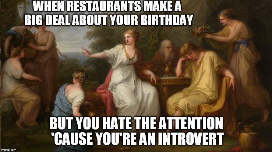 Please...Just Don't. | WHEN RESTAURANTS MAKE A BIG DEAL ABOUT YOUR BIRTHDAY BUT YOU HATE THE ATTENTION 'CAUSE YOU'RE AN INTROVERT | image tagged in introvert,meme,attention,birthday,painting,restaurant | made w/ Imgflip meme maker