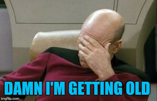 Captain Picard Facepalm Meme | DAMN I'M GETTING OLD | image tagged in memes,captain picard facepalm | made w/ Imgflip meme maker