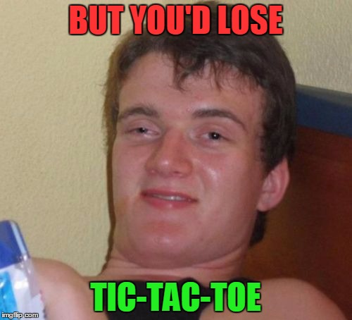 10 Guy Meme | BUT YOU'D LOSE TIC-TAC-TOE | image tagged in memes,10 guy | made w/ Imgflip meme maker