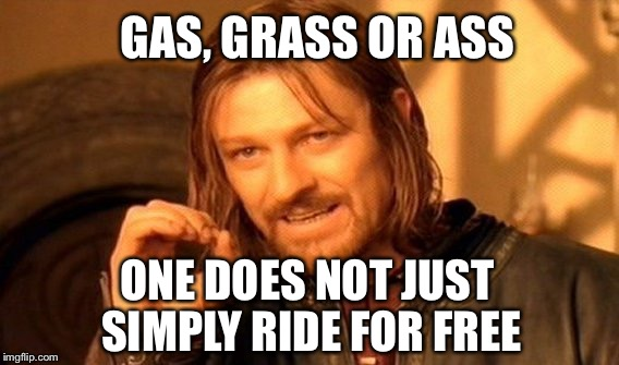 One does not simply ride | GAS, GRASS OR ASS ONE DOES NOT JUST SIMPLY RIDE FOR FREE | image tagged in memes,one does not simply,marijuana,pizza delivery man,hitchhiker,prostitute | made w/ Imgflip meme maker