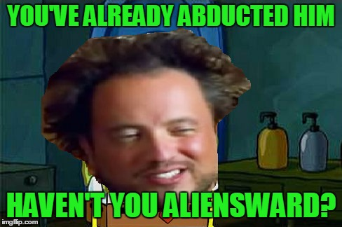 YOU'VE ALREADY ABDUCTED HIM HAVEN'T YOU ALIENSWARD? | made w/ Imgflip meme maker