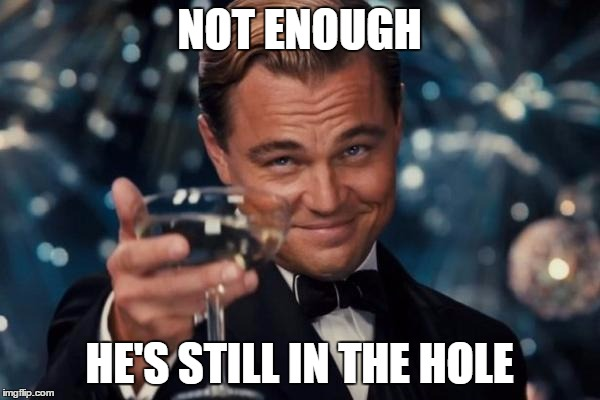 Leonardo Dicaprio Cheers Meme | NOT ENOUGH HE'S STILL IN THE HOLE | image tagged in memes,leonardo dicaprio cheers | made w/ Imgflip meme maker