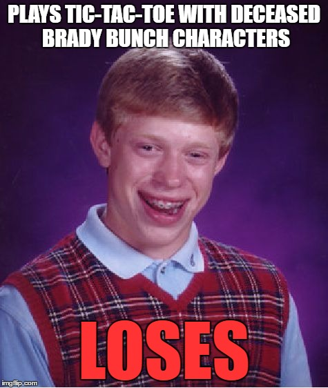 Bad Luck Brian Meme | PLAYS TIC-TAC-TOE WITH DECEASED BRADY BUNCH CHARACTERS LOSES | image tagged in memes,bad luck brian | made w/ Imgflip meme maker