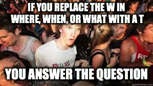 Suddenly realized | IF YOU REPLACE THE W IN WHERE, WHEN, OR WHAT WITH A T YOU ANSWER THE QUESTION | image tagged in suddenly realized | made w/ Imgflip meme maker