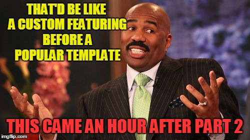 Steve Harvey Meme | THAT'D BE LIKE A CUSTOM FEATURING BEFORE A POPULAR TEMPLATE THIS CAME AN HOUR AFTER PART 2 | image tagged in memes,steve harvey | made w/ Imgflip meme maker