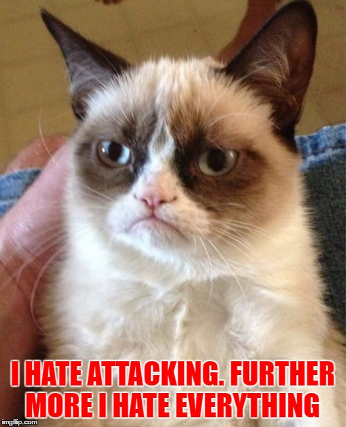 Grumpy Cat Meme | I HATE ATTACKING. FURTHER MORE I HATE EVERYTHING | image tagged in memes,grumpy cat | made w/ Imgflip meme maker