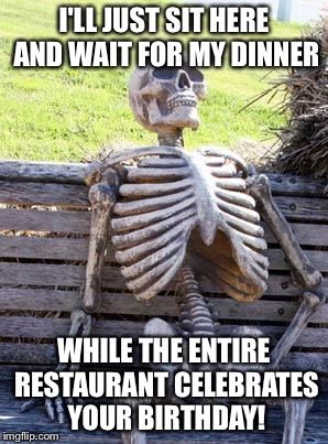 Waiting Skeleton Meme | I'LL JUST SIT HERE AND WAIT FOR MY DINNER WHILE THE ENTIRE RESTAURANT CELEBRATES YOUR BIRTHDAY! | image tagged in memes,waiting skeleton | made w/ Imgflip meme maker