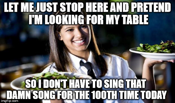 LET ME JUST STOP HERE AND PRETEND I'M LOOKING FOR MY TABLE SO I DON'T HAVE TO SING THAT DAMN SONG FOR THE 100TH TIME TODAY | made w/ Imgflip meme maker