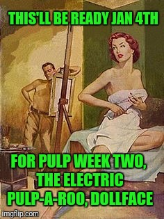 Pulp Art 2 Week starts Jan 4, 2017.  Be there or be poisoned! | THIS'LL BE READY JAN 4TH FOR PULP WEEK TWO, THE ELECTRIC PULP-A-ROO, DOLLFACE | image tagged in pulp fiction | made w/ Imgflip meme maker