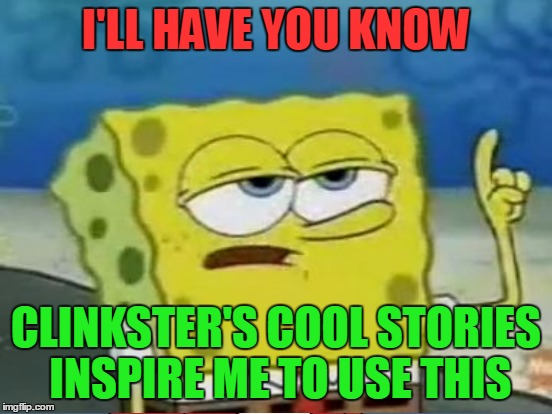 I'LL HAVE YOU KNOW CLINKSTER'S COOL STORIES INSPIRE ME TO USE THIS | made w/ Imgflip meme maker