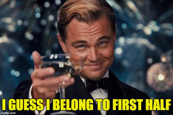 Leonardo Dicaprio Cheers Meme | I GUESS I BELONG TO FIRST HALF | image tagged in memes,leonardo dicaprio cheers | made w/ Imgflip meme maker