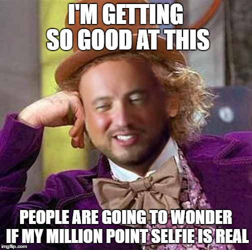 I'M GETTING SO GOOD AT THIS PEOPLE ARE GOING TO WONDER IF MY MILLION POINT SELFIE IS REAL | made w/ Imgflip meme maker