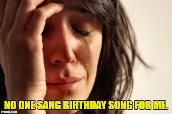 First World Problems Meme | NO ONE SANG BIRTHDAY SONG FOR ME. | image tagged in memes,first world problems | made w/ Imgflip meme maker