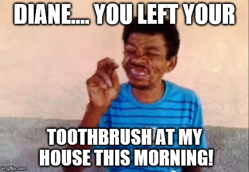 Bebo | DIANE.... YOU LEFT YOUR TOOTHBRUSH AT MY HOUSE THIS MORNING! | image tagged in memes,bebo | made w/ Imgflip meme maker