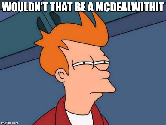 Futurama Fry Meme | WOULDN'T THAT BE A MCDEALWITHIT | image tagged in memes,futurama fry | made w/ Imgflip meme maker