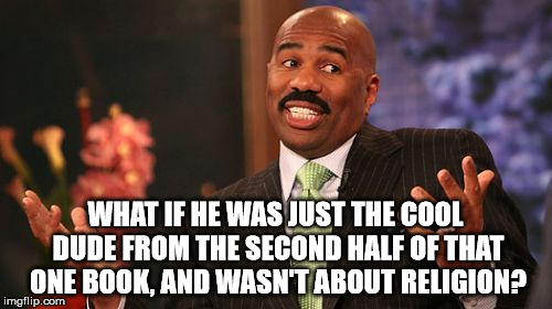 Steve Harvey Meme | WHAT IF HE WAS JUST THE COOL DUDE FROM THE SECOND HALF OF THAT ONE BOOK, AND WASN'T ABOUT RELIGION? | image tagged in memes,steve harvey | made w/ Imgflip meme maker