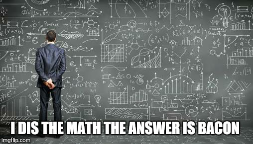 I DIS THE MATH THE ANSWER IS BACON | made w/ Imgflip meme maker