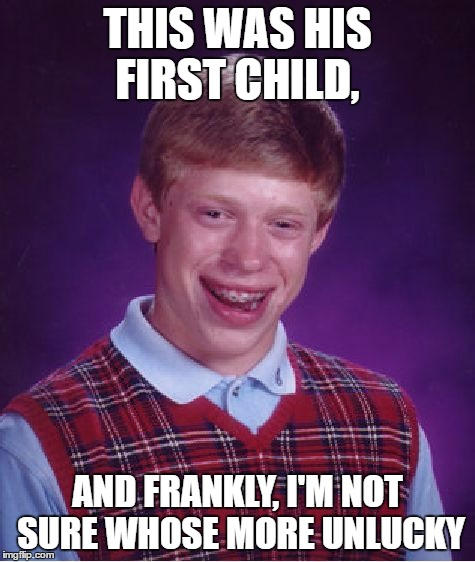 Bad Luck Brian Meme | THIS WAS HIS FIRST CHILD, AND FRANKLY, I'M NOT SURE WHOSE MORE UNLUCKY | image tagged in memes,bad luck brian | made w/ Imgflip meme maker