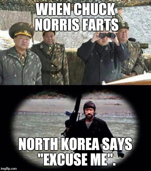 "chuck norris | WHEN CHUCK NORRIS FARTS NORTH KOREA SAYS ""EXCUSE ME"". 