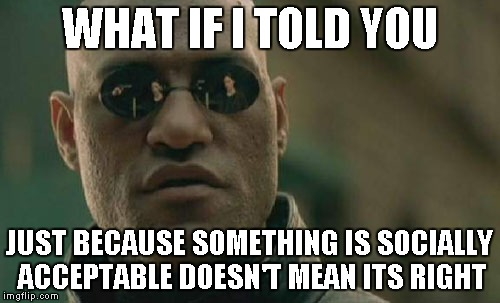 Matrix Morpheus Meme | WHAT IF I TOLD YOU JUST BECAUSE SOMETHING IS SOCIALLY ACCEPTABLE DOESN'T MEAN ITS RIGHT | image tagged in memes,matrix morpheus | made w/ Imgflip meme maker