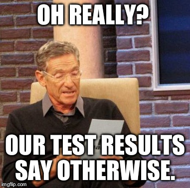 Maury Lie Detector Meme | OH REALLY? OUR TEST RESULTS SAY OTHERWISE. | image tagged in memes,maury lie detector | made w/ Imgflip meme maker