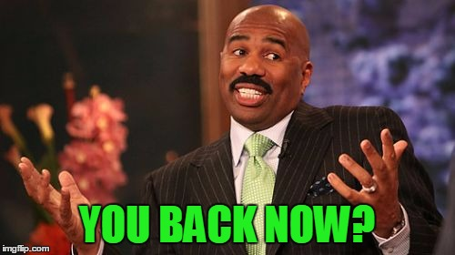 Steve Harvey Meme | YOU BACK NOW? | image tagged in memes,steve harvey | made w/ Imgflip meme maker