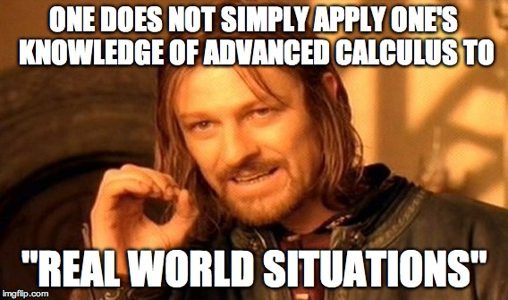 "When your teacher tells you that the things you've learned this year are useful in normal, everyday situations... | ONE DOES NOT SIMPLY APPLY ONE'S KNOWLEDGE OF ADVANCED CALCULUS TO ""REAL WORLD SITUATIONS"" 