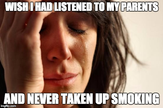 First World Problems Meme | WISH I HAD LISTENED TO MY PARENTS AND NEVER TAKEN UP SMOKING | image tagged in memes,first world problems | made w/ Imgflip meme maker